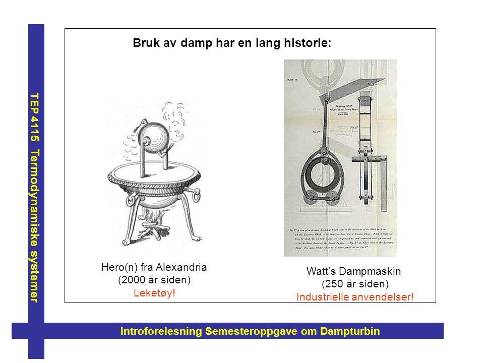 Introforelesning Semesteroppgave om Dampturbin TEP 41 15 Termodynamiske systemer Hero(n) fra Alexandria (2000 år siden) Leketøy! Bruk av damp har en l