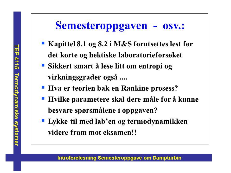 Introforelesning Semesteroppgave om Dampturbin TEP 4115 Termodynamiske systemer Semesteroppgaven - osv.:  Kapittel 8.1 og 8.2 i M&S forutsettes lest