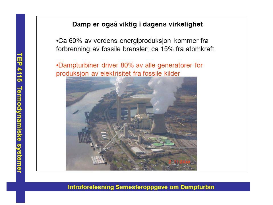 Introforelesning Semesteroppgave om Dampturbin TEP 4115 Termodynamiske systemer Damp er også viktig i dagens virkelighet Ca 60% av verdens energiprodu