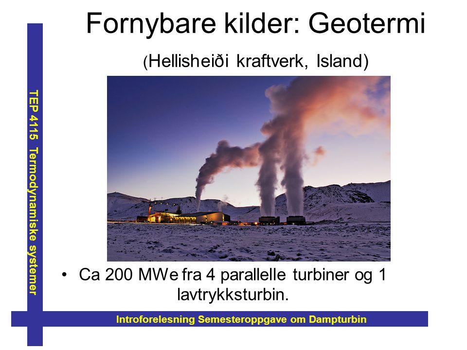 Fornybare kilder: Geotermi ( Hellisheiði kraftverk, Island) Ca 200 MWe fra 4 parallelle turbiner og 1 lavtrykksturbin. Introforelesning Semesteroppgav