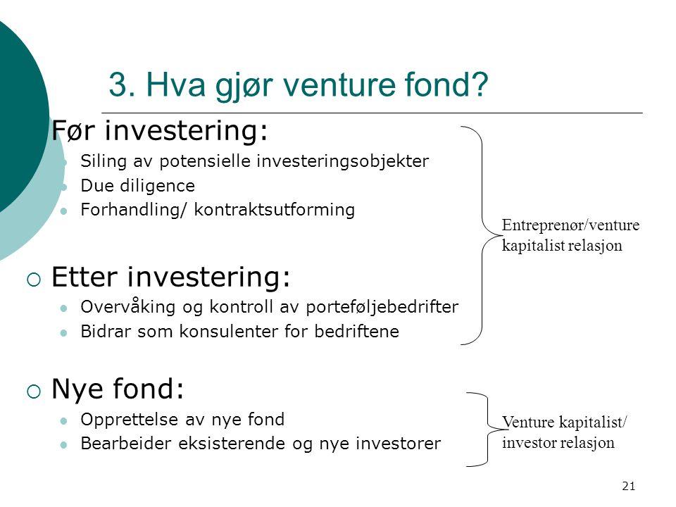 21 3. Hva gjør venture fond?  Før investering: Siling av potensielle investeringsobjekter Due diligence Forhandling/ kontraktsutforming  Etter inves