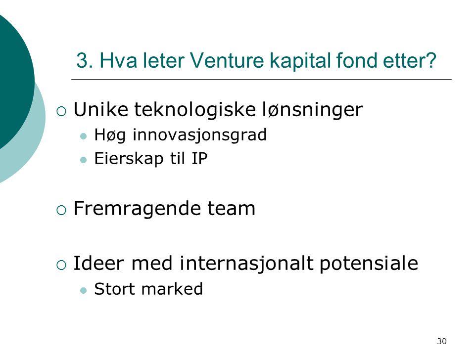 30 3. Hva leter Venture kapital fond etter?  Unike teknologiske lønsninger Høg innovasjonsgrad Eierskap til IP  Fremragende team  Ideer med interna