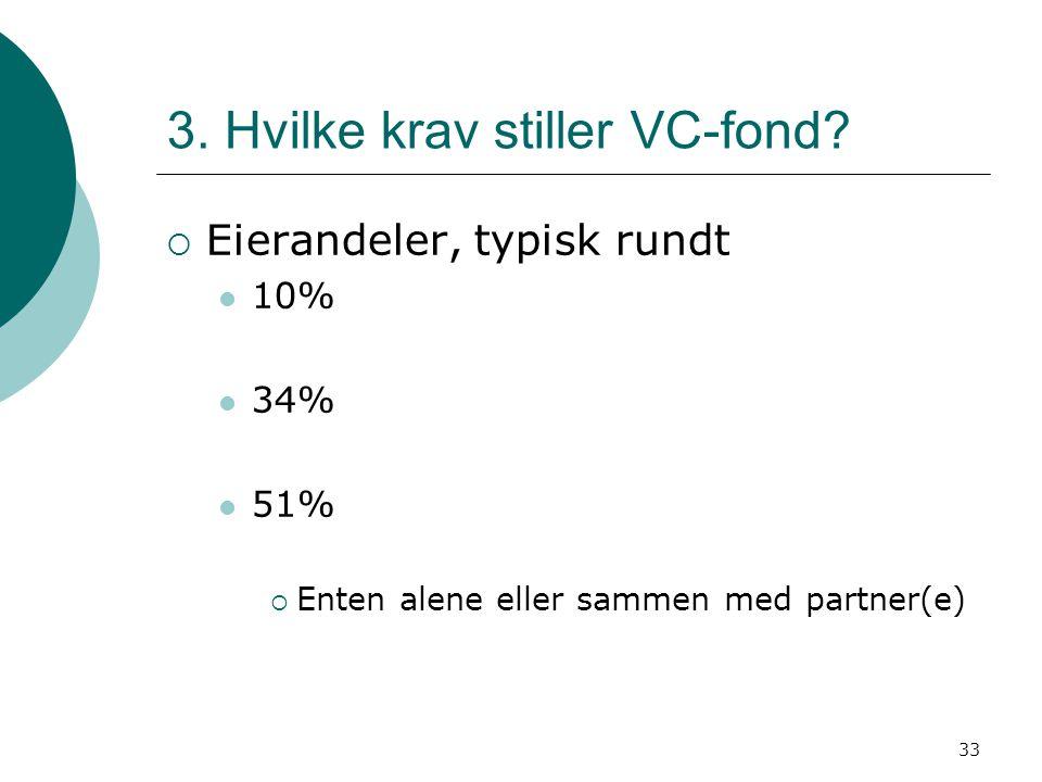 33 3. Hvilke krav stiller VC-fond?  Eierandeler, typisk rundt 10% 34% 51%  Enten alene eller sammen med partner(e)