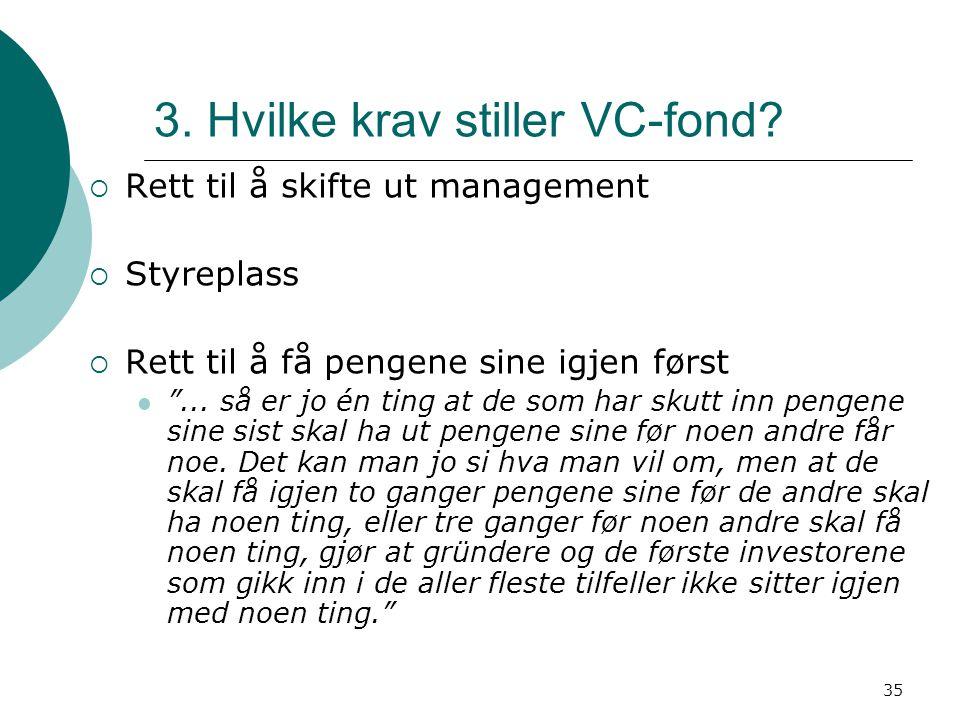 """35 3. Hvilke krav stiller VC-fond?  Rett til å skifte ut management  Styreplass  Rett til å få pengene sine igjen først """"... så er jo én ting at de"""