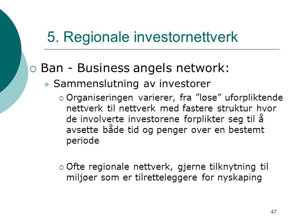 """47 5. Regionale investornettverk  Ban - Business angels network: Sammenslutning av investorer  Organiseringen varierer, fra """"løse"""" uforpliktende net"""