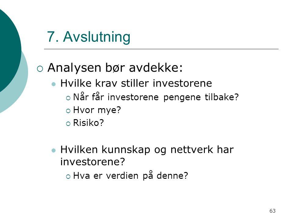 63 7. Avslutning  Analysen bør avdekke: Hvilke krav stiller investorene  Når får investorene pengene tilbake?  Hvor mye?  Risiko? Hvilken kunnskap
