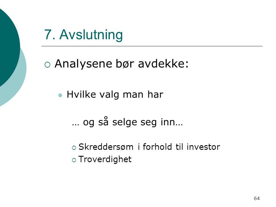 64 7. Avslutning  Analysene bør avdekke: Hvilke valg man har … og så selge seg inn…  Skreddersøm i forhold til investor  Troverdighet