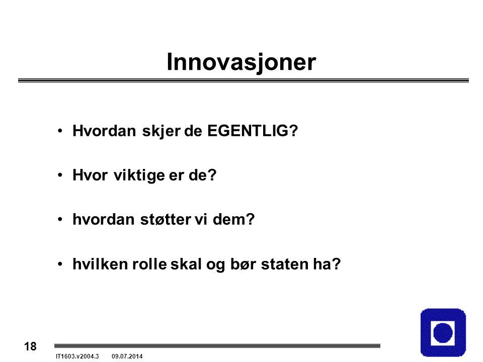18 IT1603.v2004.3 09.07.2014 Innovasjoner Hvordan skjer de EGENTLIG? Hvor viktige er de? hvordan støtter vi dem? hvilken rolle skal og bør staten ha?