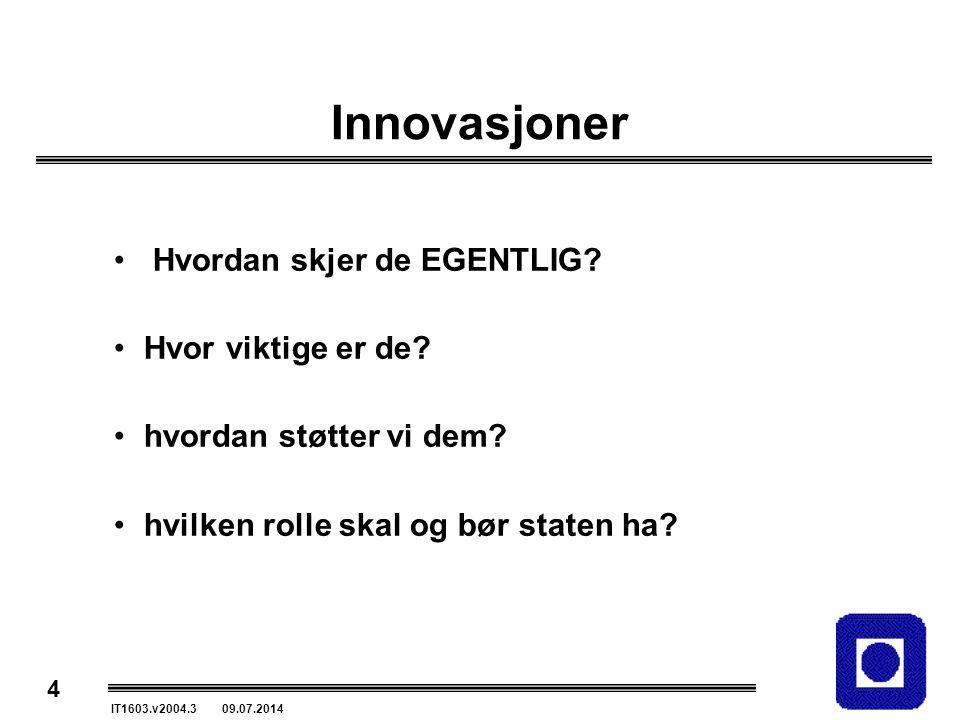 4 IT1603.v2004.3 09.07.2014 Innovasjoner Hvordan skjer de EGENTLIG? Hvor viktige er de? hvordan støtter vi dem? hvilken rolle skal og bør staten ha?