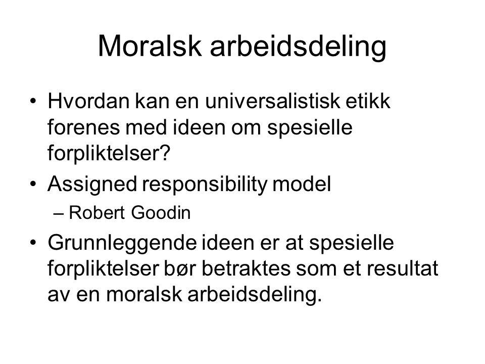 Moralsk arbeidsdeling Hvordan kan en universalistisk etikk forenes med ideen om spesielle forpliktelser? Assigned responsibility model –Robert Goodin