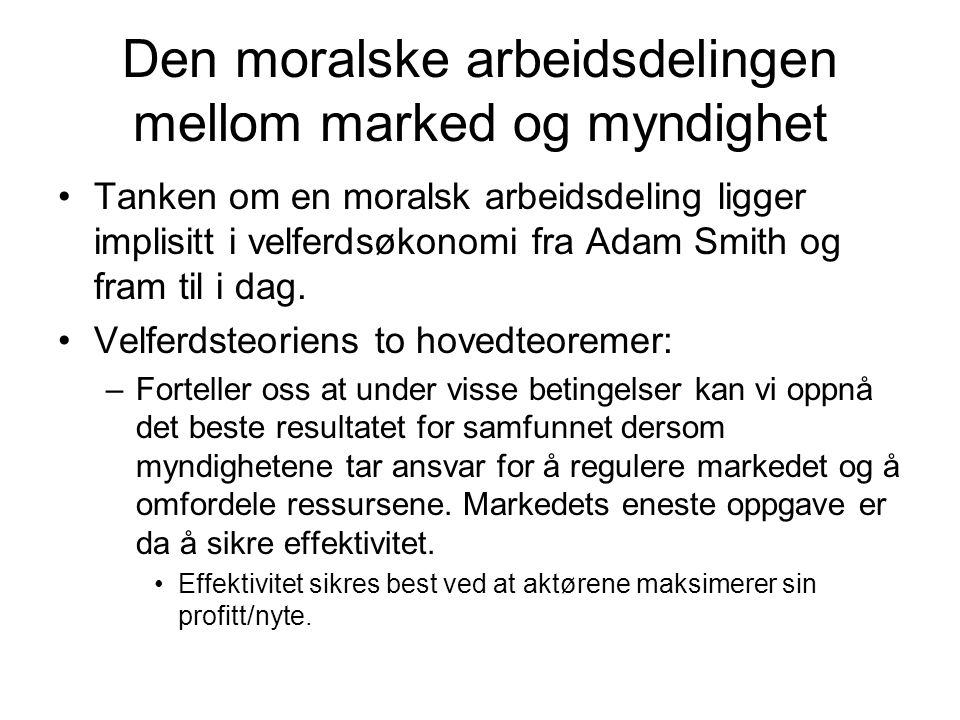 Den moralske arbeidsdelingen mellom marked og myndighet Tanken om en moralsk arbeidsdeling ligger implisitt i velferdsøkonomi fra Adam Smith og fram til i dag.