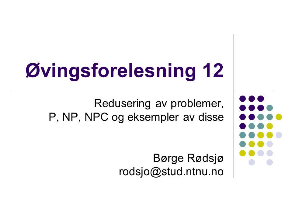 Øvingsforelesning 12 Redusering av problemer, P, NP, NPC og eksempler av disse Børge Rødsjø rodsjo@stud.ntnu.no