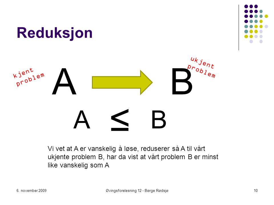 Reduksjon A 6. november 2009Øvingsforelesning 12 - Børge Rødsjø10 B ≤ Vi vet at A er vanskelig å løse, reduserer så A til vårt ukjente problem B, har