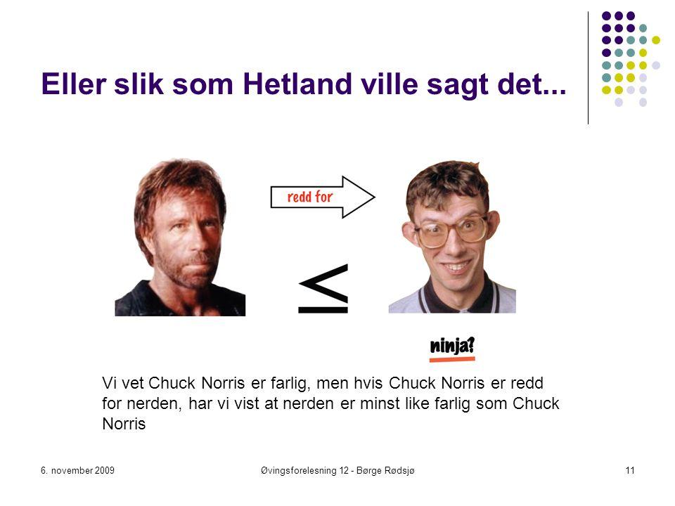 Eller slik som Hetland ville sagt det... 6. november 2009Øvingsforelesning 12 - Børge Rødsjø11 Vi vet Chuck Norris er farlig, men hvis Chuck Norris er