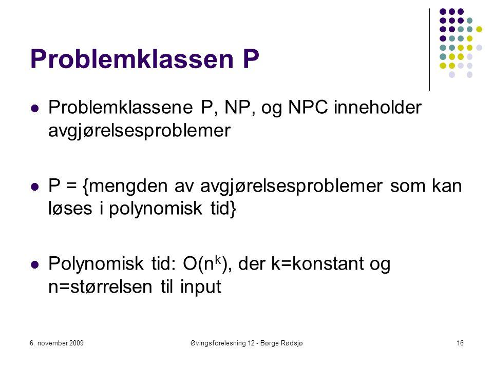 Problemklassen P Problemklassene P, NP, og NPC inneholder avgjørelsesproblemer P = {mengden av avgjørelsesproblemer som kan løses i polynomisk tid} Po