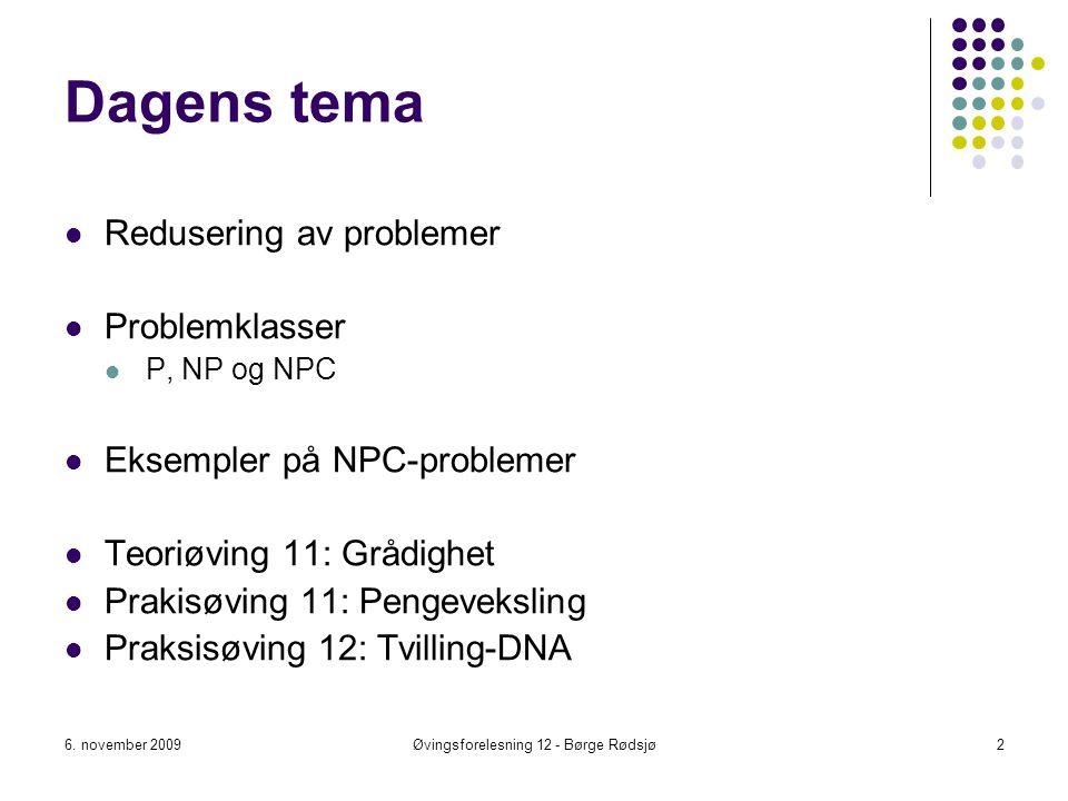 Dagens tema Redusering av problemer Problemklasser P, NP og NPC Eksempler på NPC-problemer Teoriøving 11: Grådighet Prakisøving 11: Pengeveksling Prak