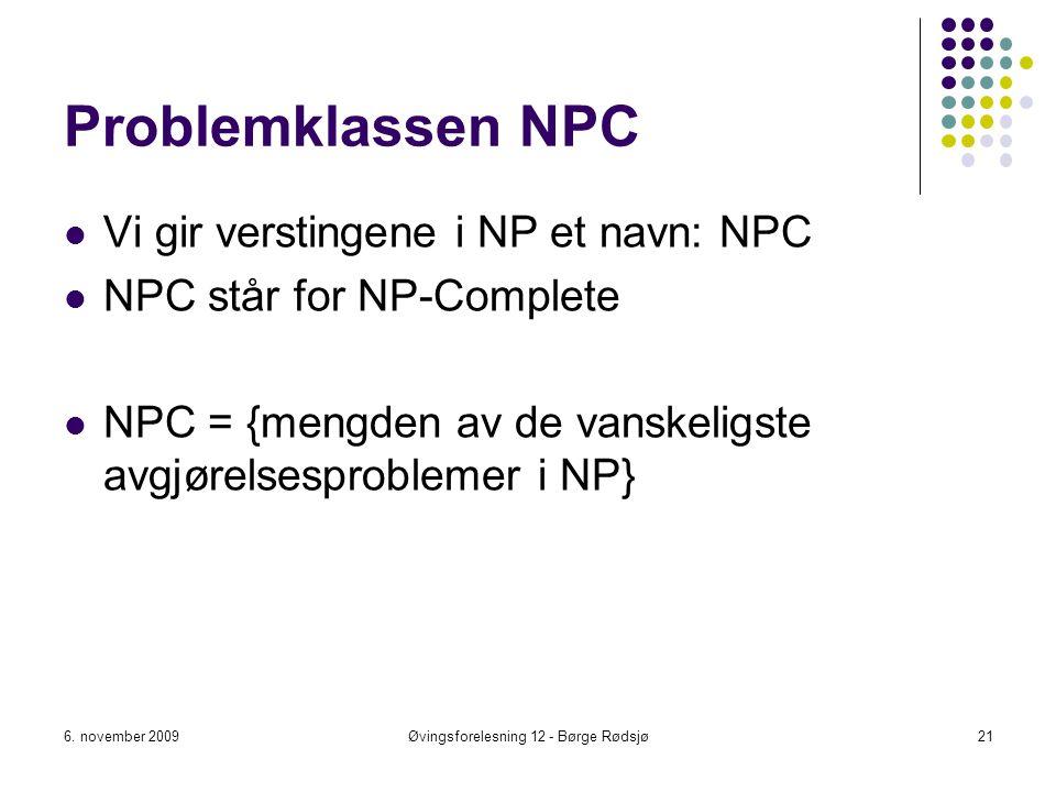 Problemklassen NPC Vi gir verstingene i NP et navn: NPC NPC står for NP-Complete NPC = {mengden av de vanskeligste avgjørelsesproblemer i NP} 6. novem