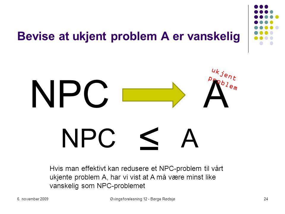 Bevise at ukjent problem A er vanskelig NPC 6. november 2009Øvingsforelesning 12 - Børge Rødsjø24 A ≤ Hvis man effektivt kan redusere et NPC-problem t