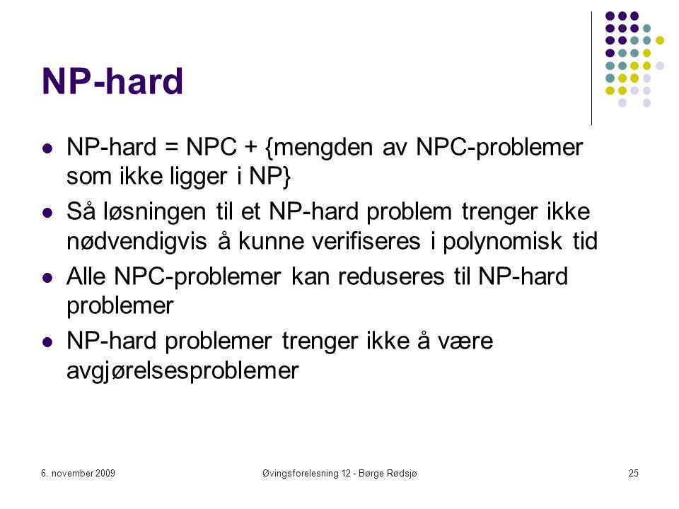 NP-hard NP-hard = NPC + {mengden av NPC-problemer som ikke ligger i NP} Så løsningen til et NP-hard problem trenger ikke nødvendigvis å kunne verifise