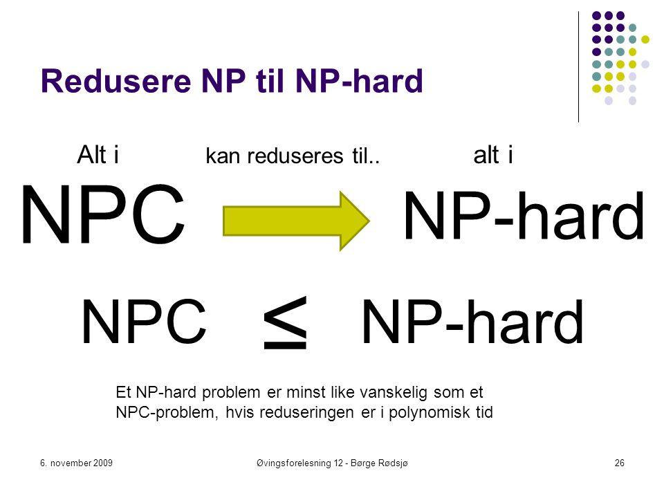 Redusere NP til NP-hard NPC 6. november 2009Øvingsforelesning 12 - Børge Rødsjø26 NP-hard ≤ Et NP-hard problem er minst like vanskelig som et NPC-prob