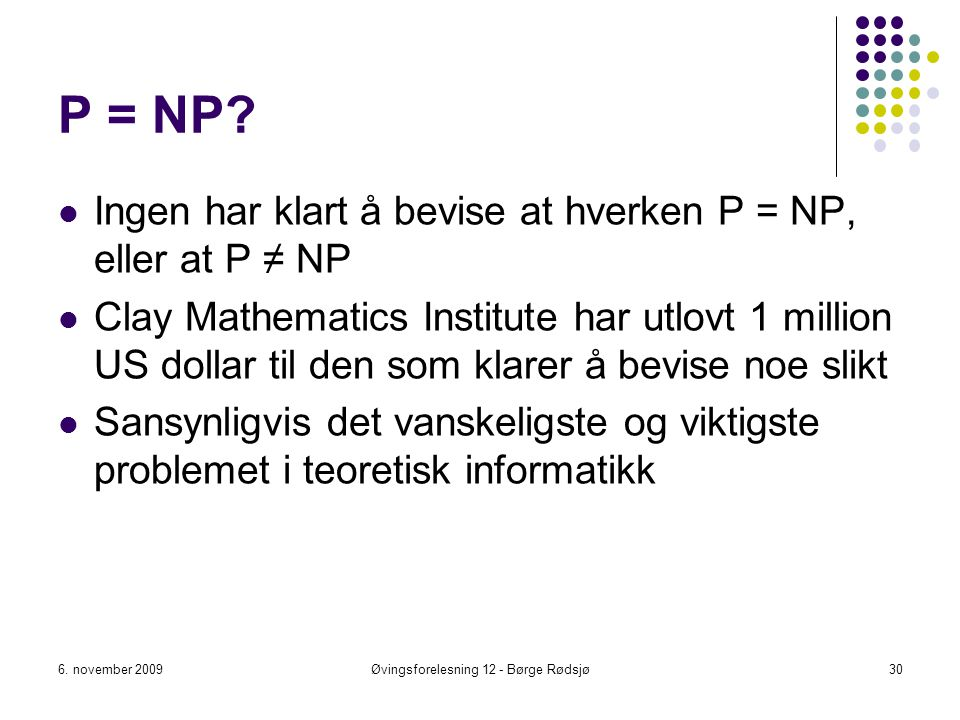 P = NP? Ingen har klart å bevise at hverken P = NP, eller at P ≠ NP Clay Mathematics Institute har utlovt 1 million US dollar til den som klarer å bev