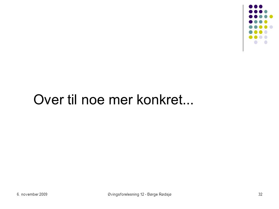Over til noe mer konkret... 6. november 2009Øvingsforelesning 12 - Børge Rødsjø32