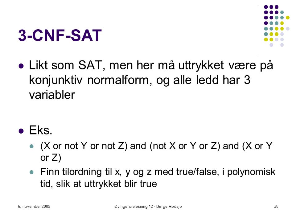 3-CNF-SAT Likt som SAT, men her må uttrykket være på konjunktiv normalform, og alle ledd har 3 variabler Eks. (X or not Y or not Z) and (not X or Y or