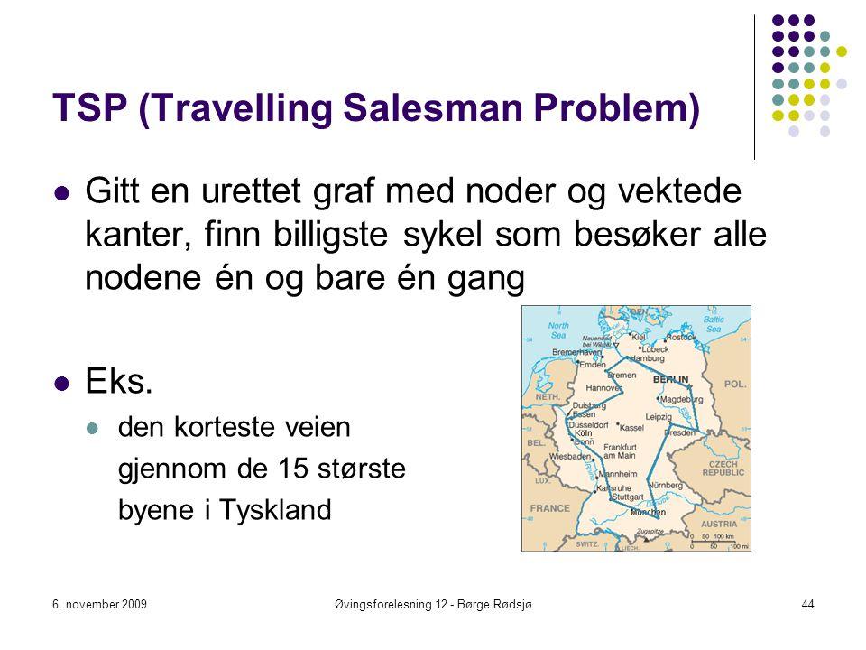 TSP (Travelling Salesman Problem) Gitt en urettet graf med noder og vektede kanter, finn billigste sykel som besøker alle nodene én og bare én gang Ek