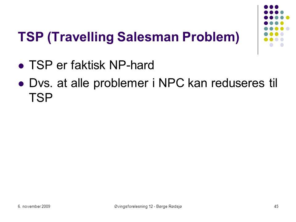 TSP (Travelling Salesman Problem) TSP er faktisk NP-hard Dvs. at alle problemer i NPC kan reduseres til TSP 6. november 2009Øvingsforelesning 12 - Bør