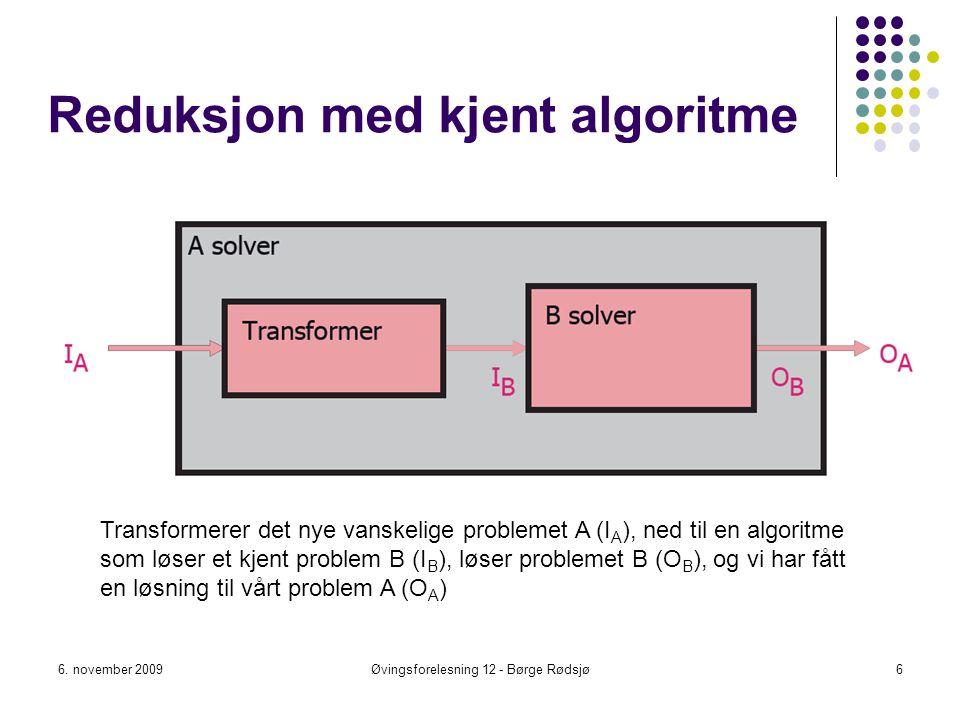 Reduksjon med kjent algoritme 6. november 2009Øvingsforelesning 12 - Børge Rødsjø6 Transformerer det nye vanskelige problemet A (I A ), ned til en alg