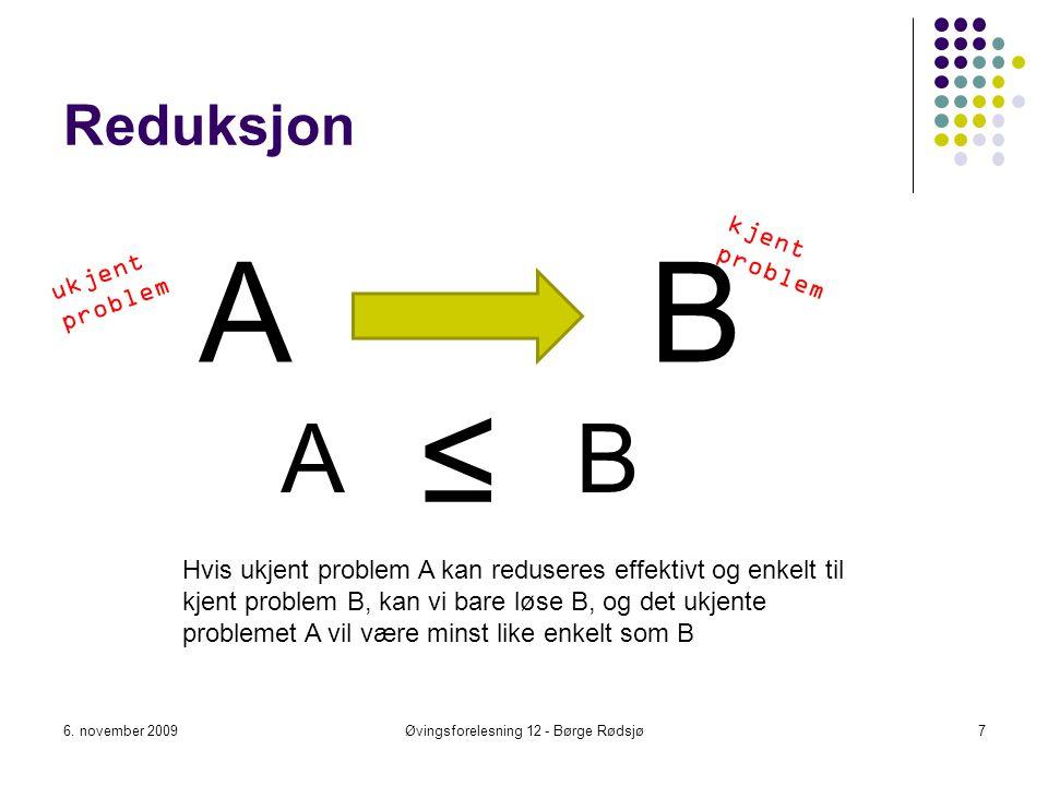 Reduksjon A 6. november 2009Øvingsforelesning 12 - Børge Rødsjø7 B ≤ Hvis ukjent problem A kan reduseres effektivt og enkelt til kjent problem B, kan