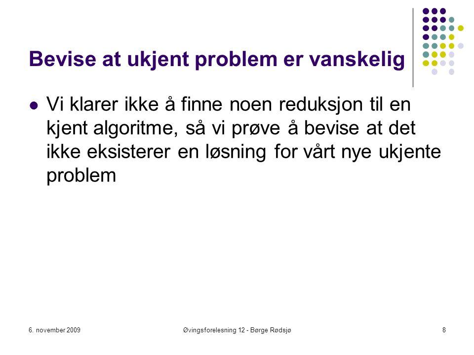 Bevise at ukjent problem er vanskelig Vi klarer ikke å finne noen reduksjon til en kjent algoritme, så vi prøve å bevise at det ikke eksisterer en løs