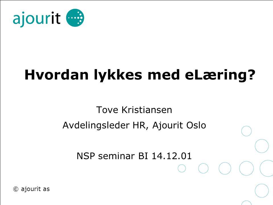 © ajourit as Hvordan lykkes med eLæring? Tove Kristiansen Avdelingsleder HR, Ajourit Oslo NSP seminar BI 14.12.01