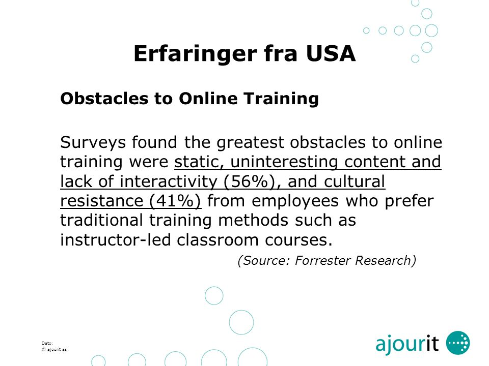 Dato: © ajourit as Erfaringer fra USA Obstacles to Online Training Surveys found the greatest obstacles to online training were static, uninteresting content and lack of interactivity (56%), and cultural resistance (41%) from employees who prefer traditional training methods such as instructor-led classroom courses.