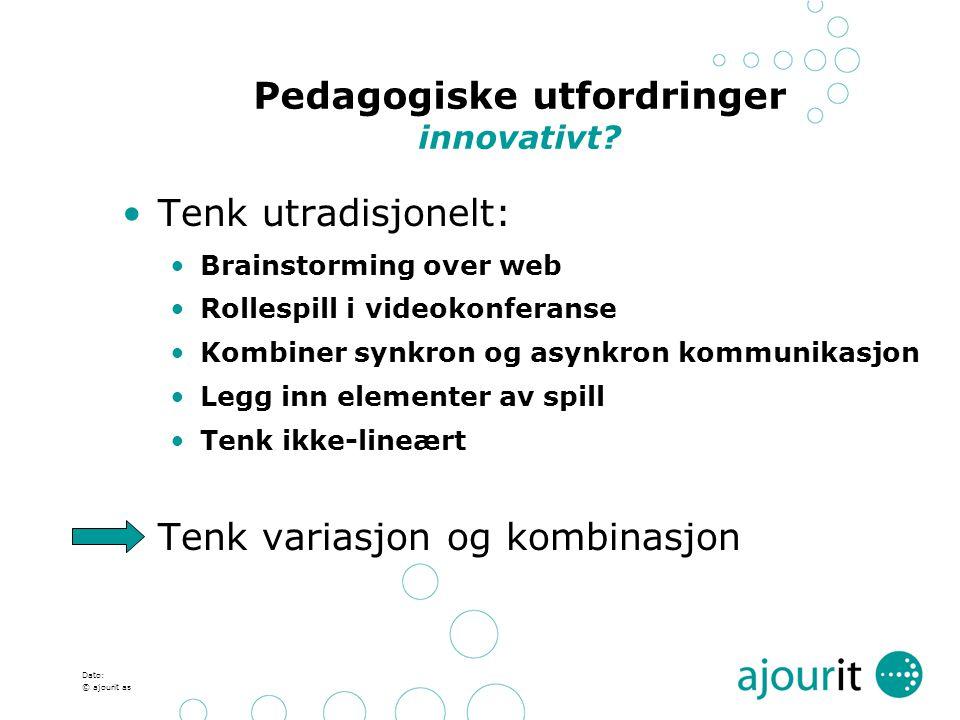 Dato: © ajourit as Pedagogiske utfordringer innovativt? Tenk utradisjonelt: Brainstorming over web Rollespill i videokonferanse Kombiner synkron og as