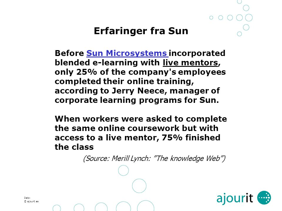 Dato: © ajourit as Erfaringer fra Sun Before Sun Microsystems incorporated blended e-learning with live mentors, only 25% of the company s employees completed their online training, according to Jerry Neece, manager of corporate learning programs for Sun.Sun Microsystems When workers were asked to complete the same online coursework but with access to a live mentor, 75% finished the class (Source: Merill Lynch: The knowledge Web )