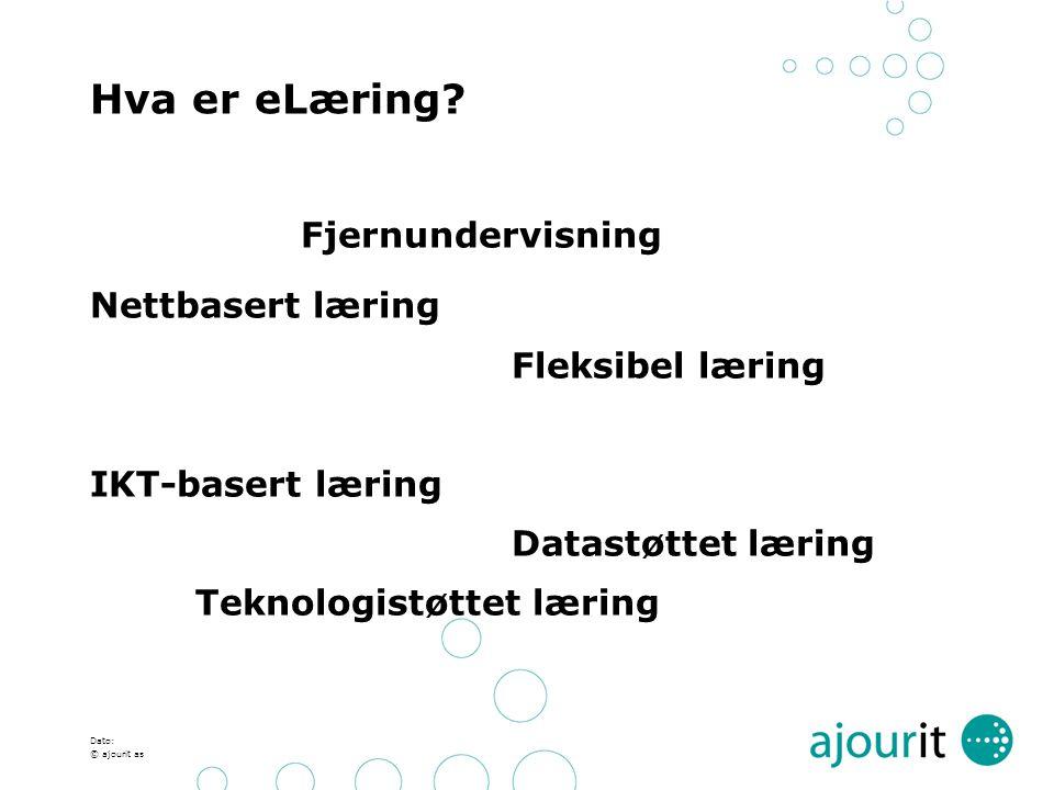 Dato: © ajourit as Hva er eLæring? Fjernundervisning Nettbasert læring Fleksibel læring IKT-basert læring Datastøttet læring Teknologistøttet læring