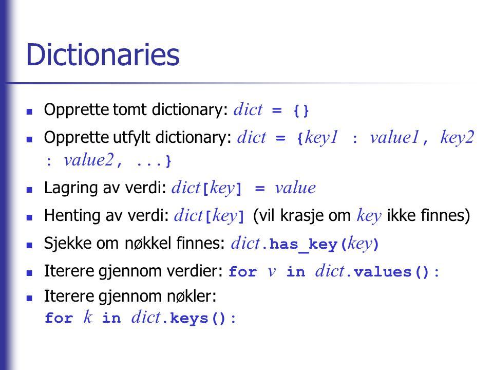 Dictionaries Opprette tomt dictionary: dict = {} Opprette utfylt dictionary: dict = { key1 : value1, key2 : value2,...} Lagring av verdi: dict [ key ] = value Henting av verdi: dict [ key ] (vil krasje om key ikke finnes) Sjekke om nøkkel finnes: dict.has_key( key ) Iterere gjennom verdier: for v in dict.values(): Iterere gjennom nøkler: for k in dict.keys():