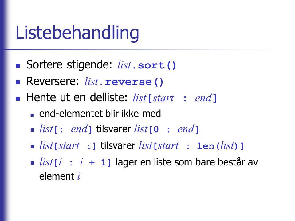 Listebehandling Sortere stigende: list.sort() Reversere: list.reverse() Hente ut en delliste: list [ start : end ] end-elementet blir ikke med list [: end ] tilsvarer list [0 : end ] list [ start :] tilsvarer list [ start : len( list )] list [ i : i + 1] lager en liste som bare består av element i