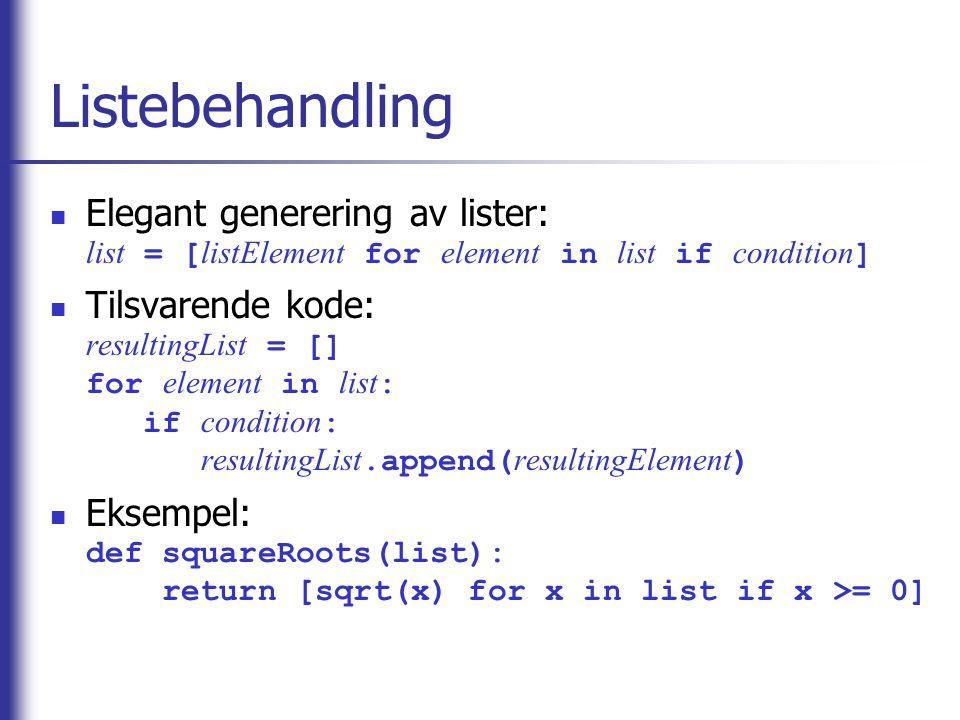 Listebehandling Elegant generering av lister: list = [ listElement for element in list if condition ] Tilsvarende kode: resultingList = [] for element in list : if condition : resultingList.append( resultingElement ) Eksempel: def squareRoots(list): return [sqrt(x) for x in list if x >= 0]