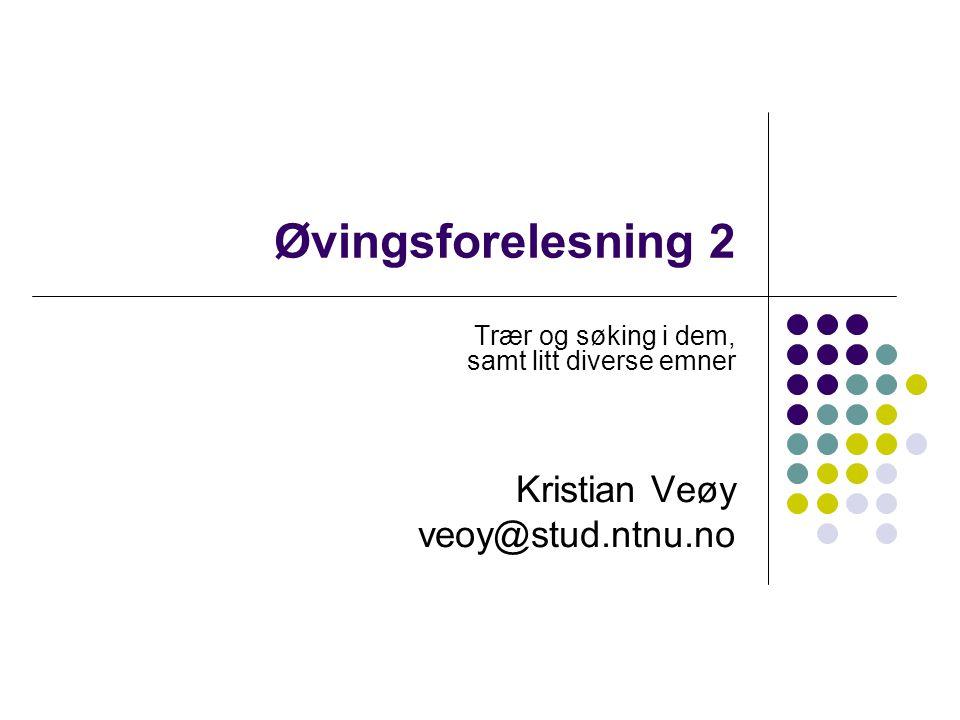 Øvingsforelesning 2 Trær og søking i dem, samt litt diverse emner Kristian Veøy veoy@stud.ntnu.no