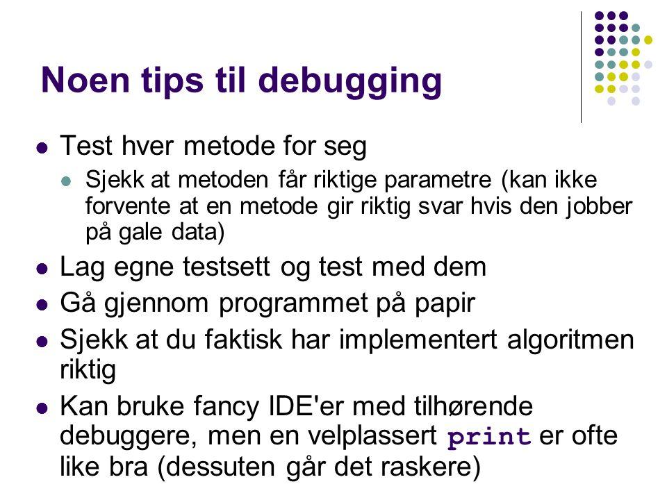 Noen tips til debugging Test hver metode for seg Sjekk at metoden får riktige parametre (kan ikke forvente at en metode gir riktig svar hvis den jobber på gale data) Lag egne testsett og test med dem Gå gjennom programmet på papir Sjekk at du faktisk har implementert algoritmen riktig Kan bruke fancy IDE er med tilhørende debuggere, men en velplassert print er ofte like bra (dessuten går det raskere)