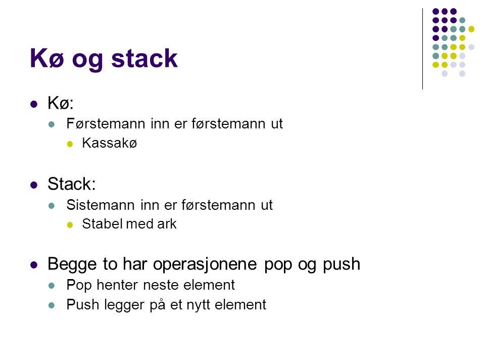 Kø og stack Kø: Førstemann inn er førstemann ut Kassakø Stack: Sistemann inn er førstemann ut Stabel med ark Begge to har operasjonene pop og push Pop henter neste element Push legger på et nytt element