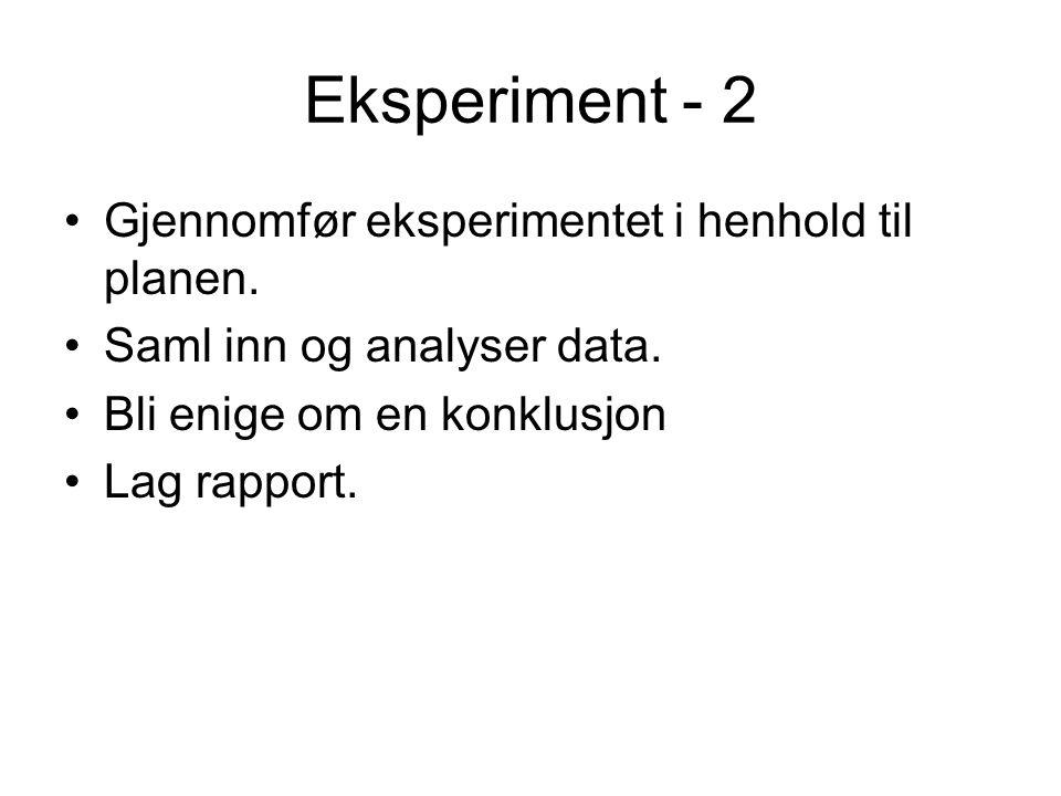 Eksperiment - 2 Gjennomfør eksperimentet i henhold til planen. Saml inn og analyser data. Bli enige om en konklusjon Lag rapport.