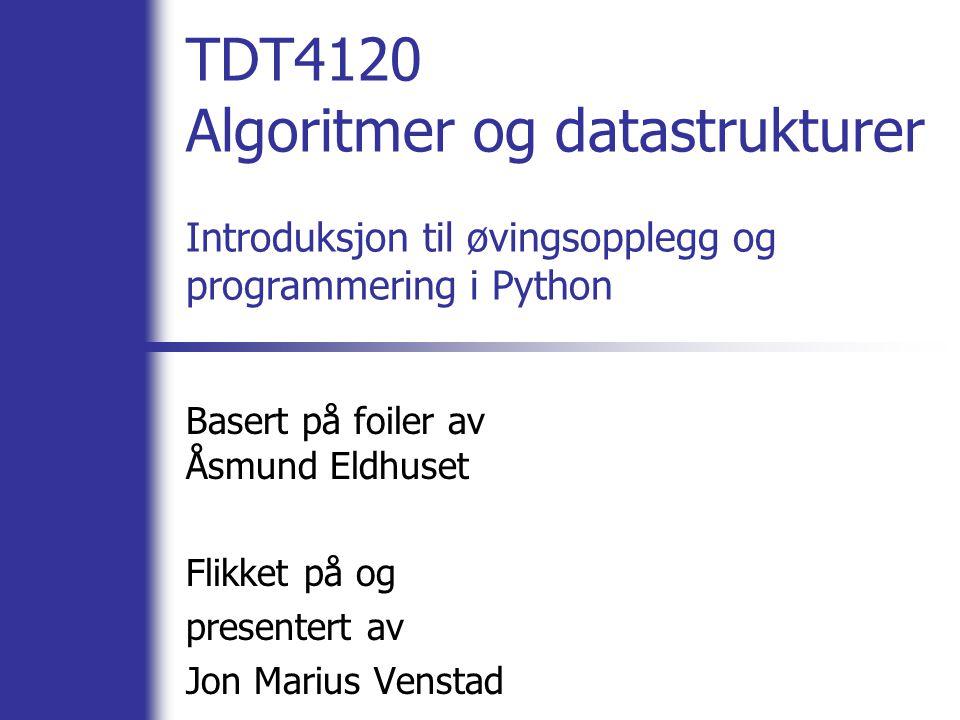 TDT4120 Algoritmer og datastrukturer Introduksjon til øvingsopplegg og programmering i Python Basert på foiler av Åsmund Eldhuset Flikket på og presentert av Jon Marius Venstad
