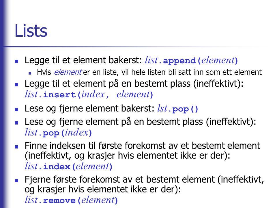 Lists Legge til et element bakerst: list.append( element ) Hvis element er en liste, vil hele listen bli satt inn som ett element Legge til et element på en bestemt plass (ineffektivt): list.insert( index, element ) Lese og fjerne element bakerst: lst.pop() Lese og fjerne element på en bestemt plass (ineffektivt): list.pop( index ) Finne indeksen til første forekomst av et bestemt element (ineffektivt, og krasjer hvis elementet ikke er der): list.index( element ) Fjerne første forekomst av et bestemt element (ineffektivt, og krasjer hvis elementet ikke er der): list.remove( element )