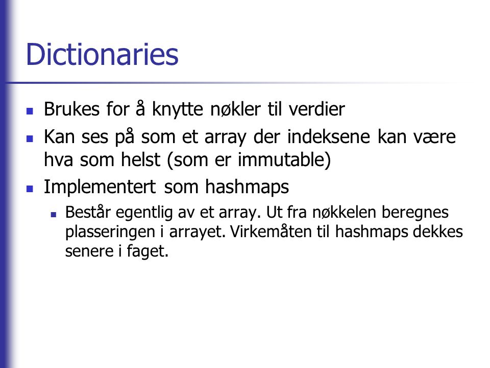 Dictionaries Brukes for å knytte nøkler til verdier Kan ses på som et array der indeksene kan være hva som helst (som er immutable) Implementert som hashmaps Består egentlig av et array.