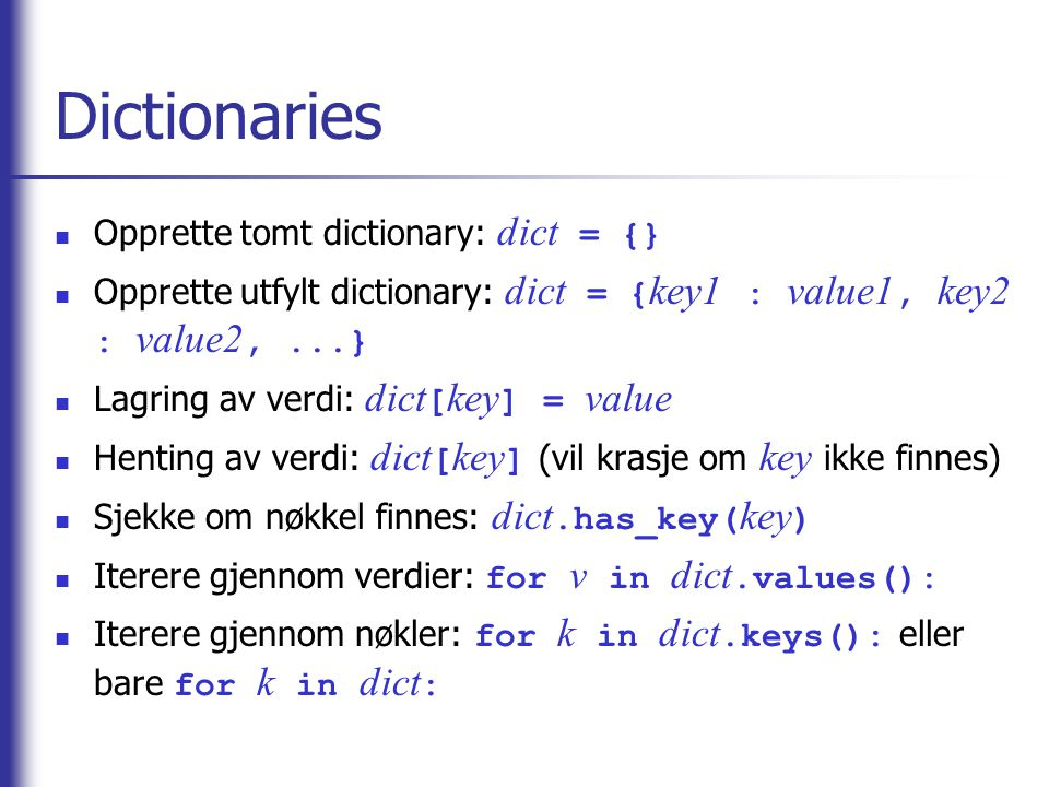 Dictionaries Opprette tomt dictionary: dict = {} Opprette utfylt dictionary: dict = { key1 : value1, key2 : value2,...} Lagring av verdi: dict [ key ] = value Henting av verdi: dict [ key ] (vil krasje om key ikke finnes) Sjekke om nøkkel finnes: dict.has_key( key ) Iterere gjennom verdier: for v in dict.values(): Iterere gjennom nøkler: for k in dict.keys(): eller bare for k in dict :