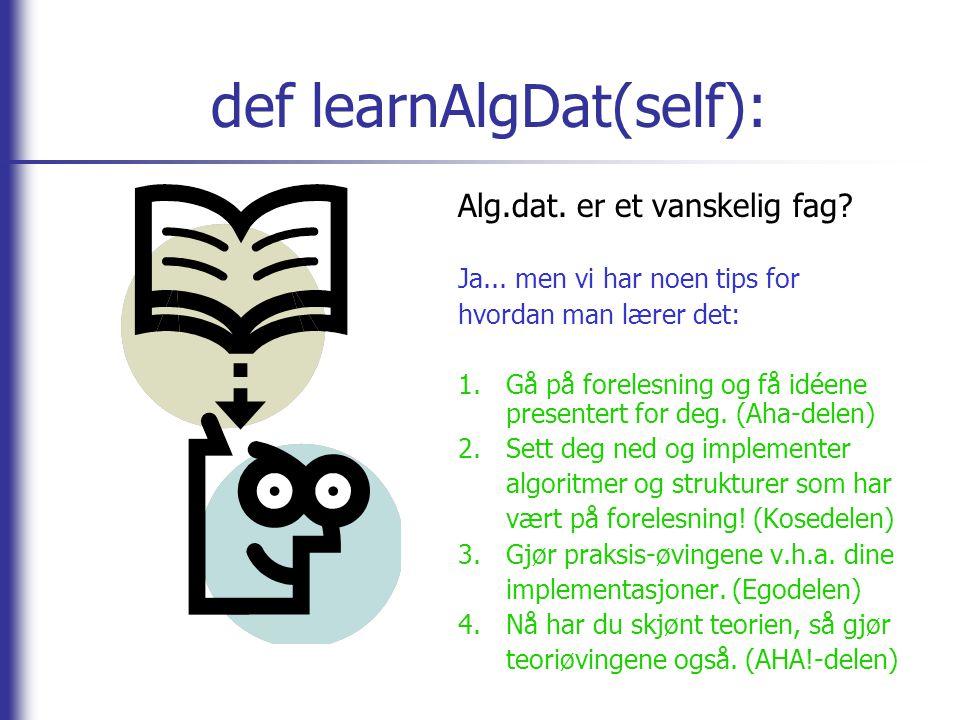 def learnAlgDat(self): Alg.dat. er et vanskelig fag? Ja... men vi har noen tips for hvordan man lærer det: 1.Gå på forelesning og få idéene presentert
