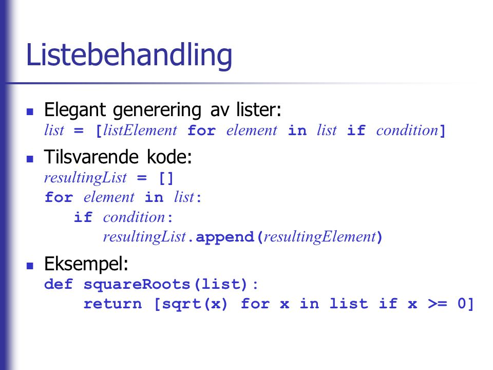 Listebehandling Elegant generering av lister: list = [ listElement for element in list if condition ] Tilsvarende kode: resultingList = [] for element in list : if condition : resultingList.append( resultingElement ) Eksempel: def squareRoots(list): return [sqrt(x) for x in list if x >= 0]